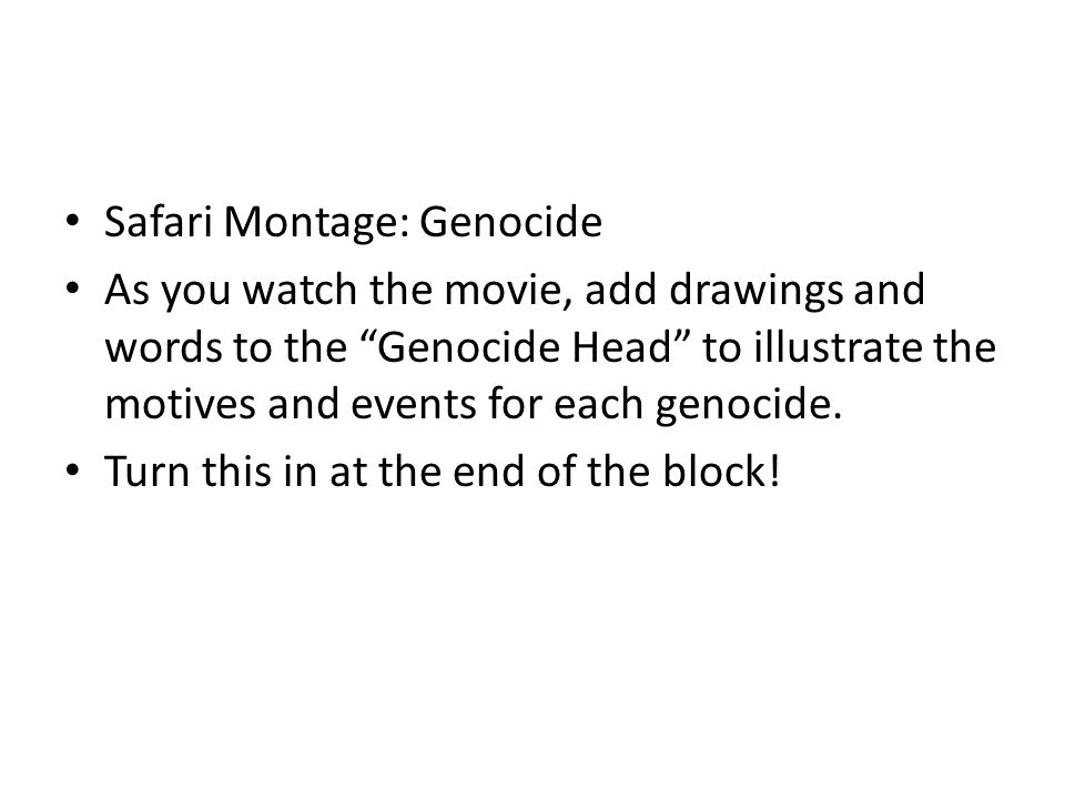 Safari Montage: Genocide As you watch the movie, add drawings and words to the Genocide Head to illustrate the motives and events for each genocide.