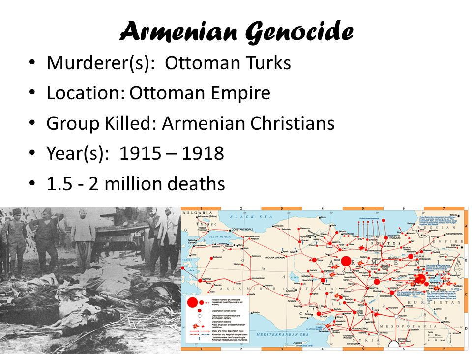 Armenian Genocide Murderer(s): Ottoman Turks Location: Ottoman Empire Group Killed: Armenian Christians Year(s): 1915 – 1918 1.5 - 2 million deaths