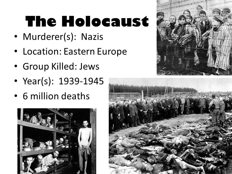 The Holocaust Murderer(s): Nazis Location: Eastern Europe Group Killed: Jews Year(s): 1939-1945 6 million deaths