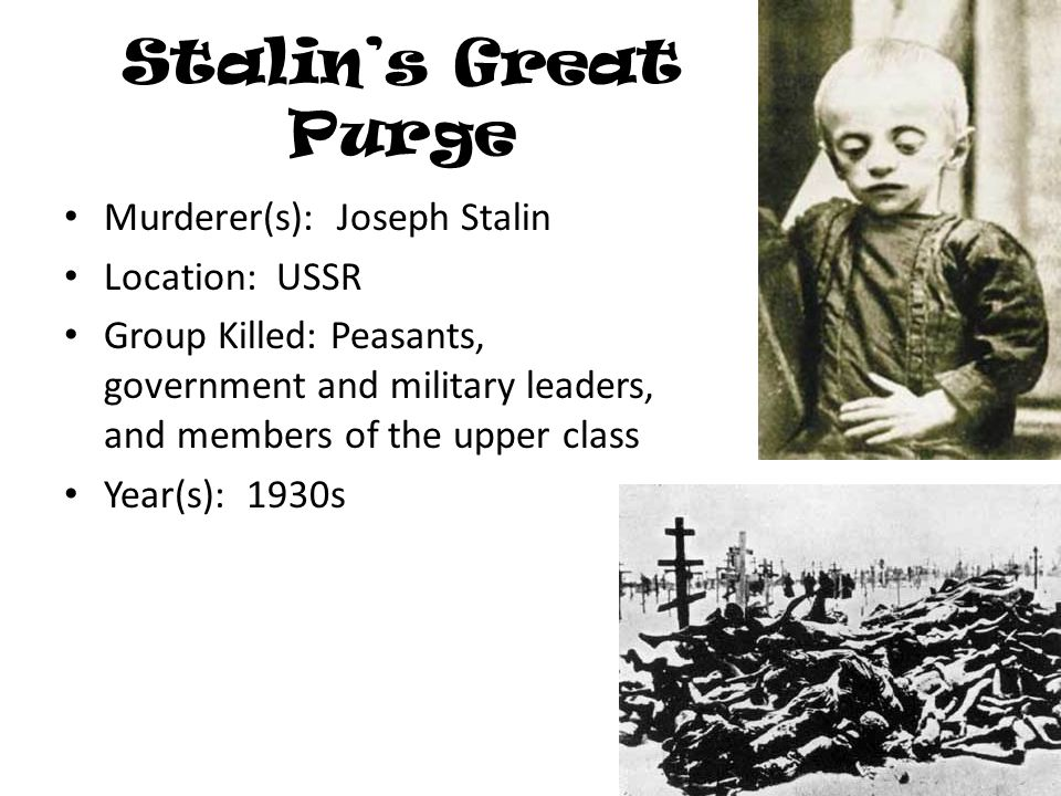 Stalin's Great Purge Murderer(s): Joseph Stalin Location: USSR Group Killed: Peasants, government and military leaders, and members of the upper class Year(s): 1930s