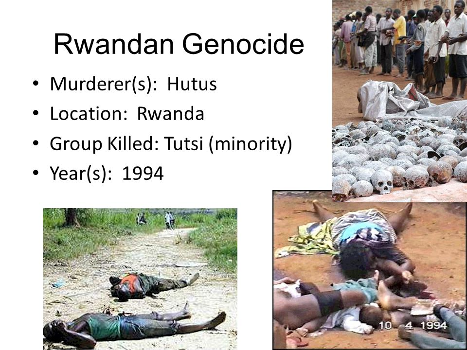 Rwandan Genocide Murderer(s): Hutus Location: Rwanda Group Killed: Tutsi (minority) Year(s): 1994