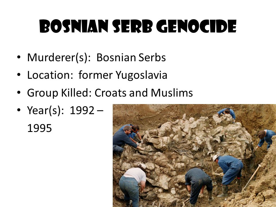 Bosnian Serb Genocide Murderer(s): Bosnian Serbs Location: former Yugoslavia Group Killed: Croats and Muslims Year(s): 1992 – 1995