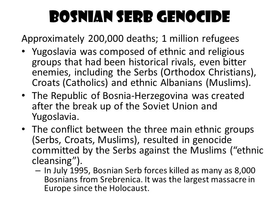 Bosnian Serb Genocide Approximately 200,000 deaths; 1 million refugees Yugoslavia was composed of ethnic and religious groups that had been historical rivals, even bitter enemies, including the Serbs (Orthodox Christians), Croats (Catholics) and ethnic Albanians (Muslims).