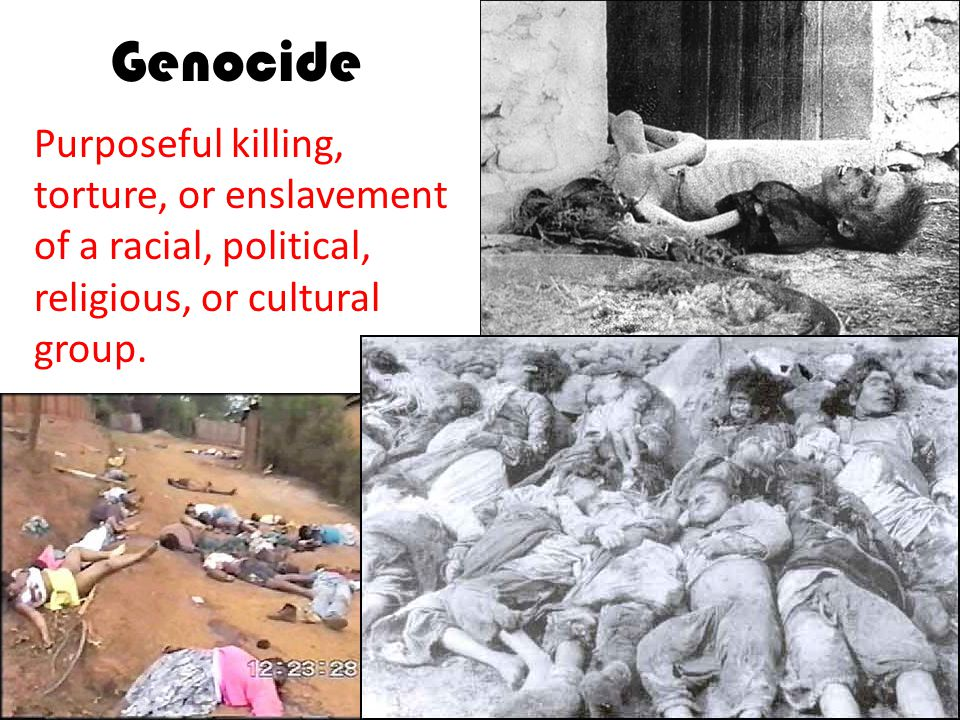 Genocide Purposeful killing, torture, or enslavement of a racial, political, religious, or cultural group.
