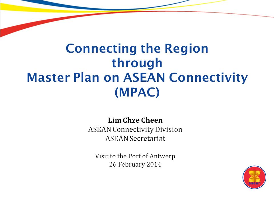 The ASEAN Connectivity Challenge ● ASEAN as a single, integrated entity (2012): – Population: 605 million – GDP: US$ 2.31 trillion – Trade: US$2.48 trillion ● Existing infrastructure: – Total length of AHN: 38,400 km – Total length of SKRL: 6,890 km