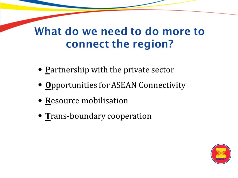 What do we need to do more to connect the region? Partnership with the private sector Opportunities for ASEAN Connectivity Resource mobilisation Trans