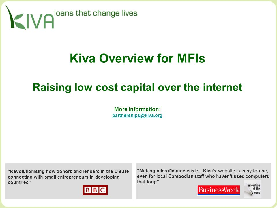Kiva Overview for MFIs Raising low cost capital over the internet More information: partnerships@kiva.org partnerships@kiva.org