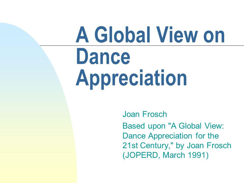 A Global View on Dance Appreciation Joan Frosch Based upon A Global View: Dance Appreciation for the 21st Century, by Joan Frosch (JOPERD, March 1991)