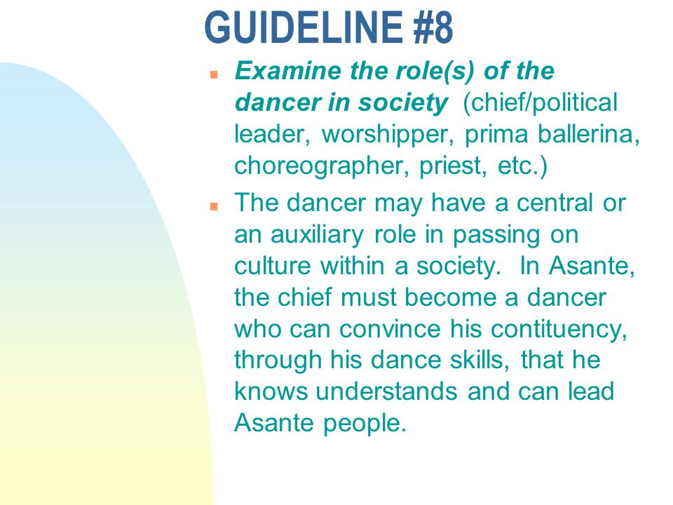 GUIDELINE #8 n Examine the role(s) of the dancer in society (chief/political leader, worshipper, prima ballerina, choreographer, priest, etc.) n The dancer may have a central or an auxiliary role in passing on culture within a society.