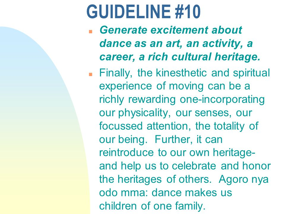 GUIDELINE #10 n Generate excitement about dance as an art, an activity, a career, a rich cultural heritage. n Finally, the kinesthetic and spiritual e