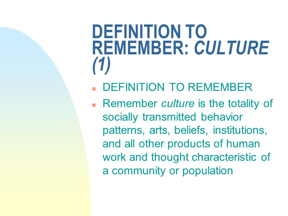 DEFINITION TO REMEMBER: CULTURE (1) n DEFINITION TO REMEMBER n Remember culture is the totality of socially transmitted behavior patterns, arts, beliefs, institutions, and all other products of human work and thought characteristic of a community or population