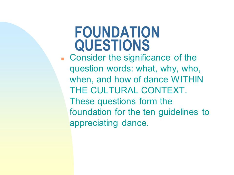 FOUNDATION QUESTIONS n Consider the significance of the question words: what, why, who, when, and how of dance WITHIN THE CULTURAL CONTEXT. These ques