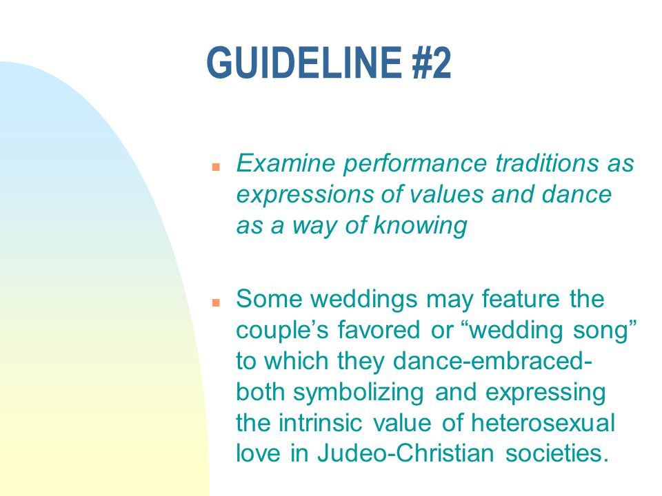 GUIDELINE #2 n Examine performance traditions as expressions of values and dance as a way of knowing n Some weddings may feature the couple's favored or wedding song to which they dance-embraced- both symbolizing and expressing the intrinsic value of heterosexual love in Judeo-Christian societies.