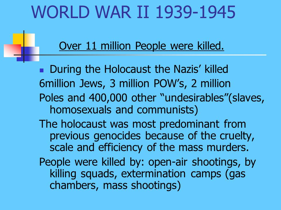 WORLD WAR II 1939-1945 During the Holocaust the Nazis' killed 6million Jews, 3 million POW's, 2 million Poles and 400,000 other undesirables (slaves, homosexuals and communists) The holocaust was most predominant from previous genocides because of the cruelty, scale and efficiency of the mass murders.