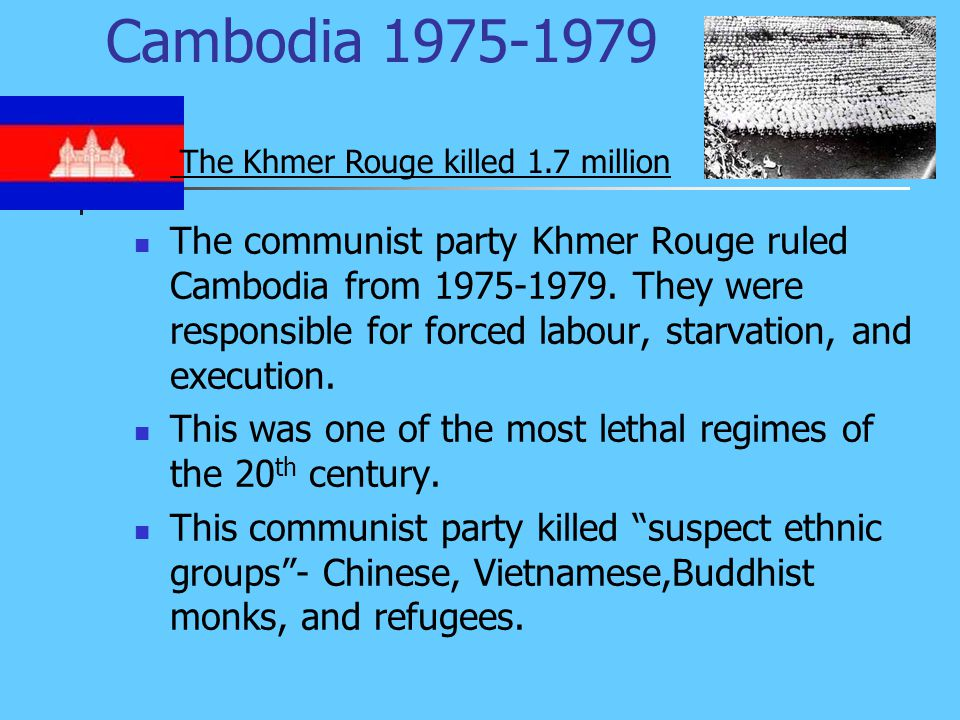 Cambodia 1975-1979 The communist party Khmer Rouge ruled Cambodia from 1975-1979.