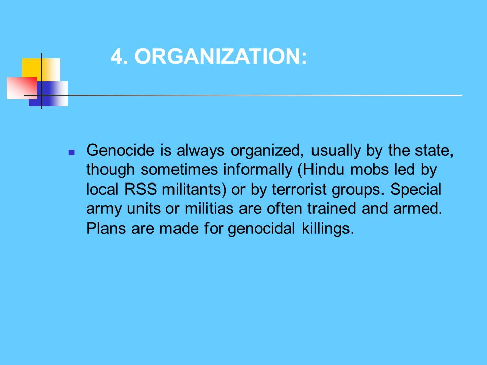 Genocide is always organized, usually by the state, though sometimes informally (Hindu mobs led by local RSS militants) or by terrorist groups. Specia