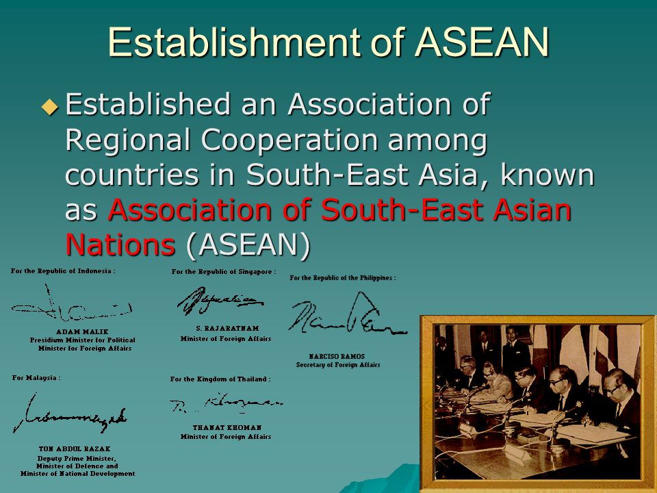 ASEAN Summits  ASEAN countries hold regular summits for enhancing cooperation, discussing and searching for solutions to potential problems, through the creating and signing of various treaties and agreements  Frequency o 1976~1992: 1 summit every 5 years o 1993~2001: 1 summit every 3 years o 2002~now: 1 summit every years  Summit in Singapore: 1992: 4 th summit o Agreement on the Common Effective Preferential Tariff Scheme for the ASEAN Free Trade Area o Framework Agreement on Enhancing ASEAN Economic Cooperation  There are also informal summits o 1996: 1 st ASEAN informal summit, Jakarta, Indonesia