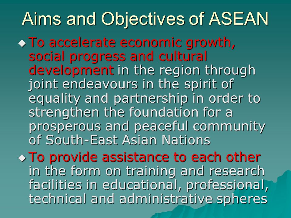 Aims and Objectives of ASEAN  To promote active collaboration and mutual assistance on matters of common interest in economic, social, cultural, technical, scientific and administrative fields  To maintain close and beneficial cooperation with existing international and regional organizations with similar aims and purposes, and explore all avenues for even closer cooperation among themselves