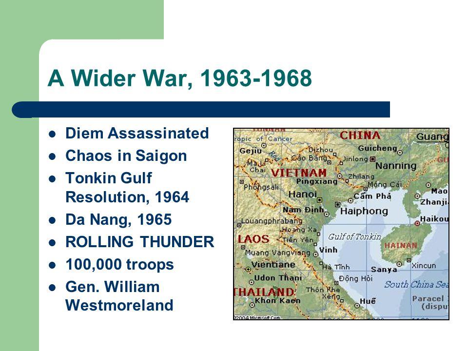 A Wider War, 1963-1968 Diem Assassinated Chaos in Saigon Tonkin Gulf Resolution, 1964 Da Nang, 1965 ROLLING THUNDER 100,000 troops Gen. William Westmo