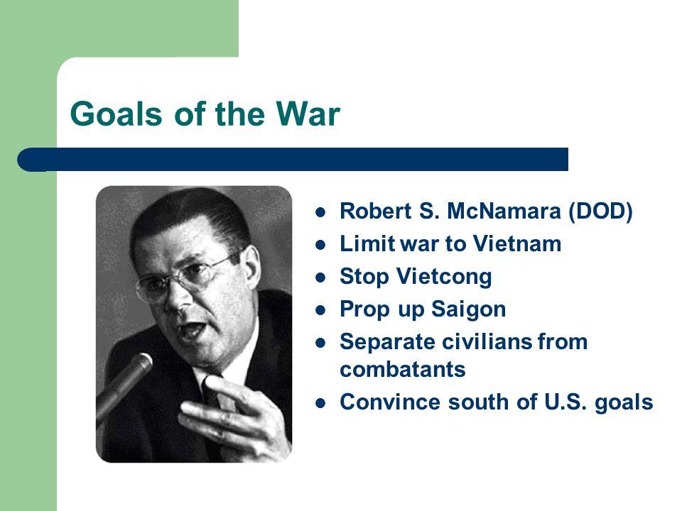 Goals of the War Robert S. McNamara (DOD) Limit war to Vietnam Stop Vietcong Prop up Saigon Separate civilians from combatants Convince south of U.S.