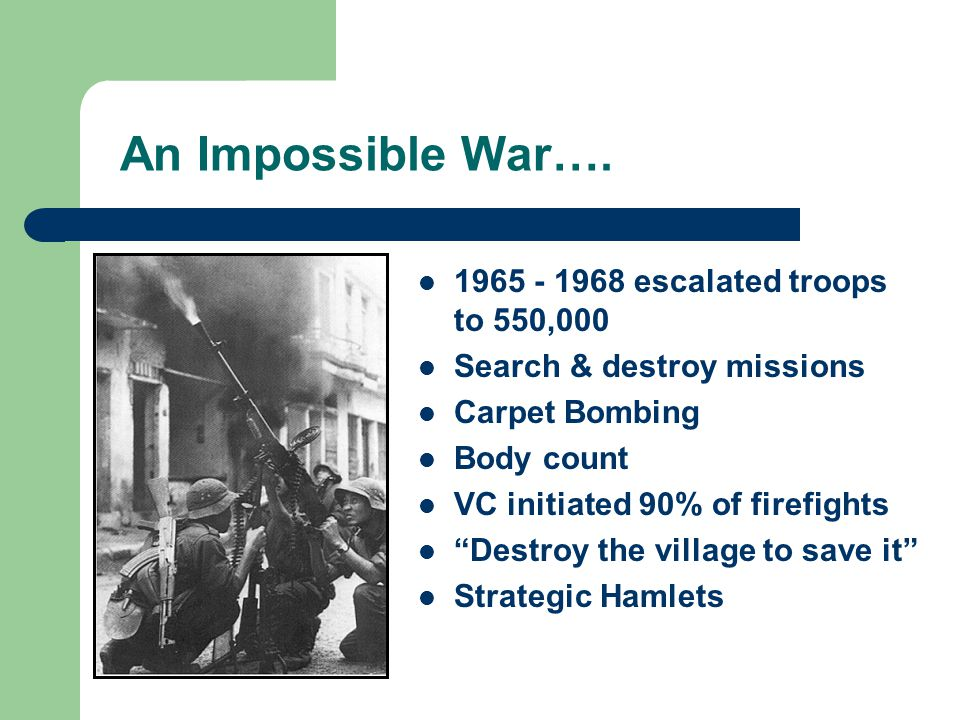 """An Impossible War…. 1965 - 1968 escalated troops to 550,000 Search & destroy missions Carpet Bombing Body count VC initiated 90% of firefights """"Destro"""