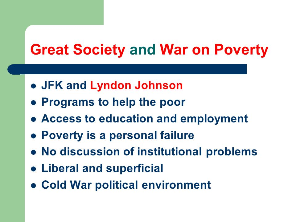 JFK and Lyndon Johnson Programs to help the poor Access to education and employment Poverty is a personal failure No discussion of institutional problems Liberal and superficial Cold War political environment