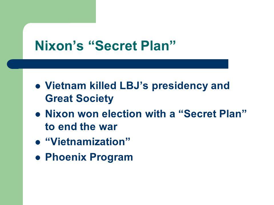 "Nixon's ""Secret Plan"" Vietnam killed LBJ's presidency and Great Society Nixon won election with a ""Secret Plan"" to end the war ""Vietnamization"" Phoeni"
