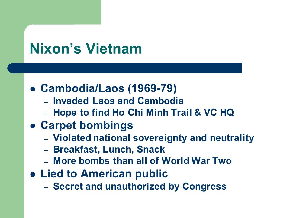 Nixon's Vietnam Cambodia/Laos (1969-79) – Invaded Laos and Cambodia – Hope to find Ho Chi Minh Trail & VC HQ Carpet bombings – Violated national sovereignty and neutrality – Breakfast, Lunch, Snack – More bombs than all of World War Two Lied to American public – Secret and unauthorized by Congress