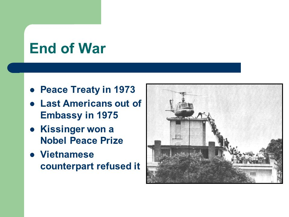 End of War Peace Treaty in 1973 Last Americans out of Embassy in 1975 Kissinger won a Nobel Peace Prize Vietnamese counterpart refused it