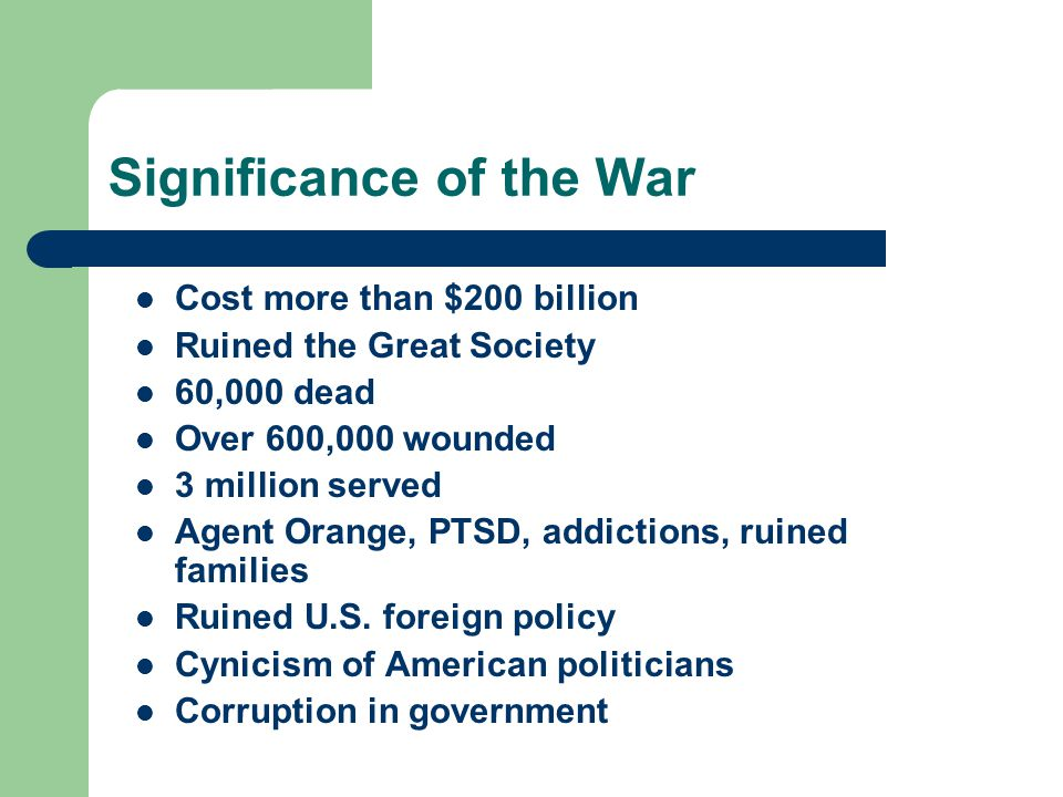 Significance of the War Cost more than $200 billion Ruined the Great Society 60,000 dead Over 600,000 wounded 3 million served Agent Orange, PTSD, add