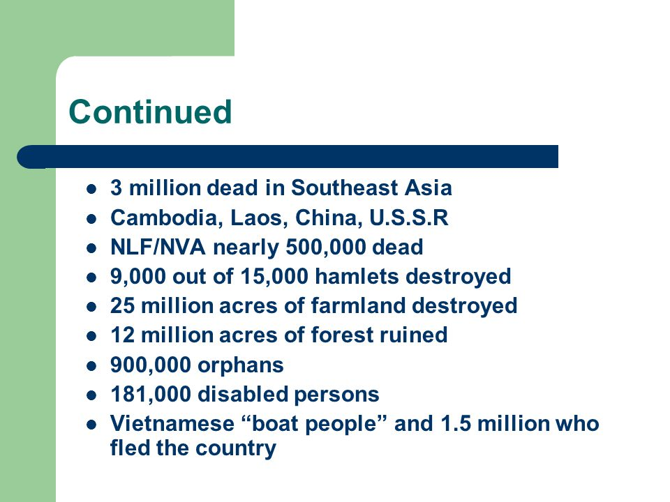 Continued 3 million dead in Southeast Asia Cambodia, Laos, China, U.S.S.R NLF/NVA nearly 500,000 dead 9,000 out of 15,000 hamlets destroyed 25 million