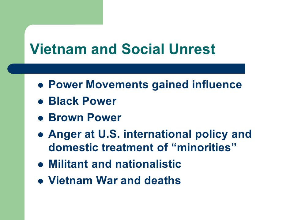 """Vietnam and Social Unrest Power Movements gained influence Black Power Brown Power Anger at U.S. international policy and domestic treatment of """"minor"""