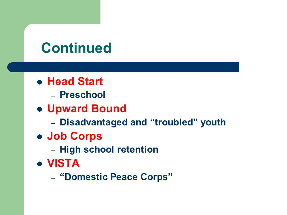 Continued Head Start – Preschool Upward Bound – Disadvantaged and troubled youth Job Corps – High school retention VISTA – Domestic Peace Corps
