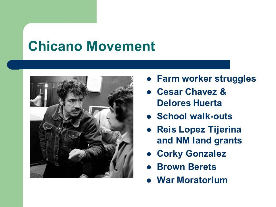 Chicano Movement Farm worker struggles Cesar Chavez & Delores Huerta School walk-outs Reis Lopez Tijerina and NM land grants Corky Gonzalez Brown Bere