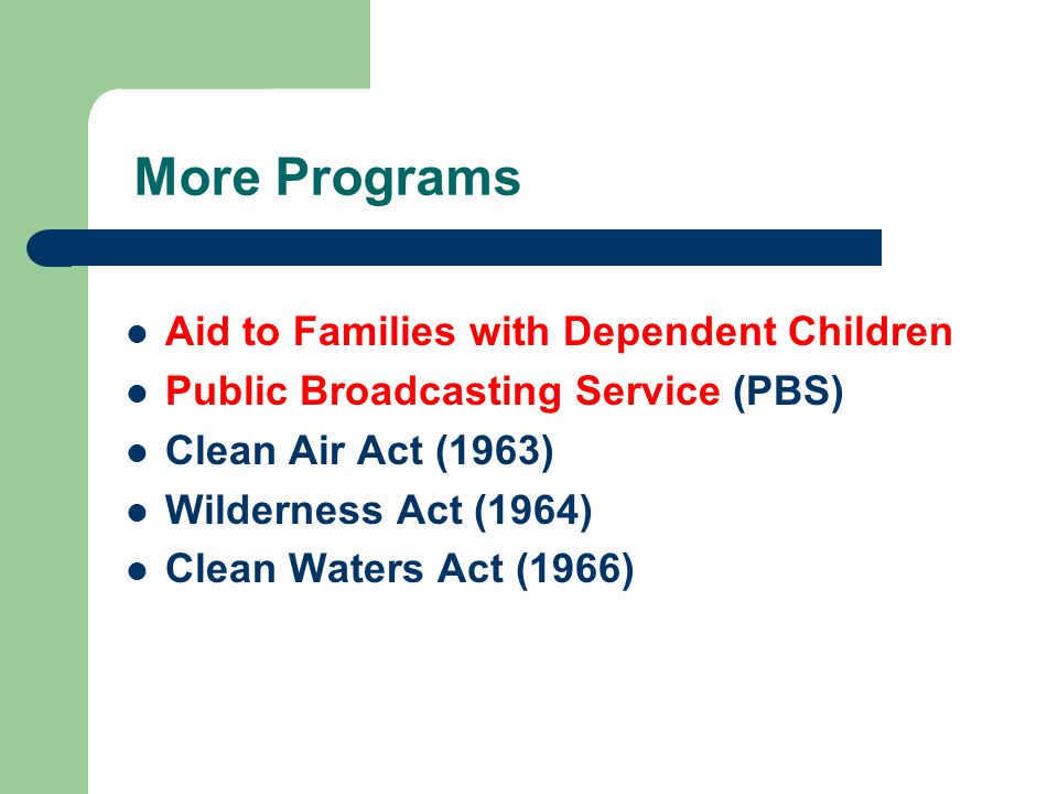 More Programs Aid to Families with Dependent Children Public Broadcasting Service (PBS) Clean Air Act (1963) Wilderness Act (1964) Clean Waters Act (1