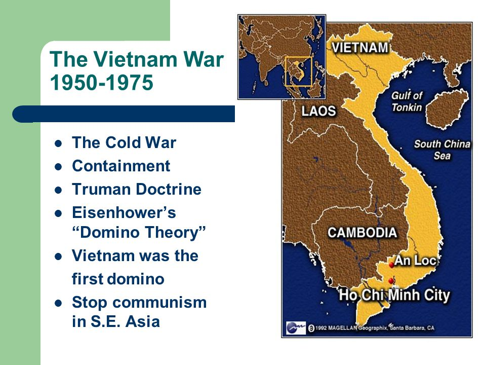 The Vietnam War 1950-1975 The Cold War Containment Truman Doctrine Eisenhower's Domino Theory Vietnam was the first domino Stop communism in S.E.