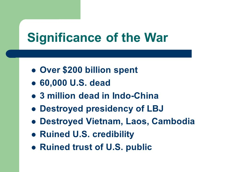 Significance of the War Over $200 billion spent 60,000 U.S. dead 3 million dead in Indo-China Destroyed presidency of LBJ Destroyed Vietnam, Laos, Cam