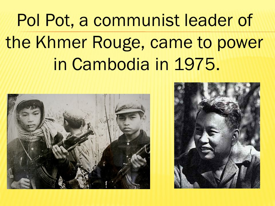 Pol Pot, a communist leader of the Khmer Rouge, came to power in Cambodia in 1975.