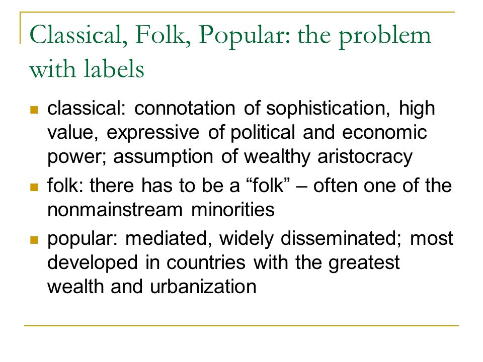 Classical, Folk, Popular: the problem with labels classical: connotation of sophistication, high value, expressive of political and economic power; assumption of wealthy aristocracy folk: there has to be a folk – often one of the nonmainstream minorities popular: mediated, widely disseminated; most developed in countries with the greatest wealth and urbanization