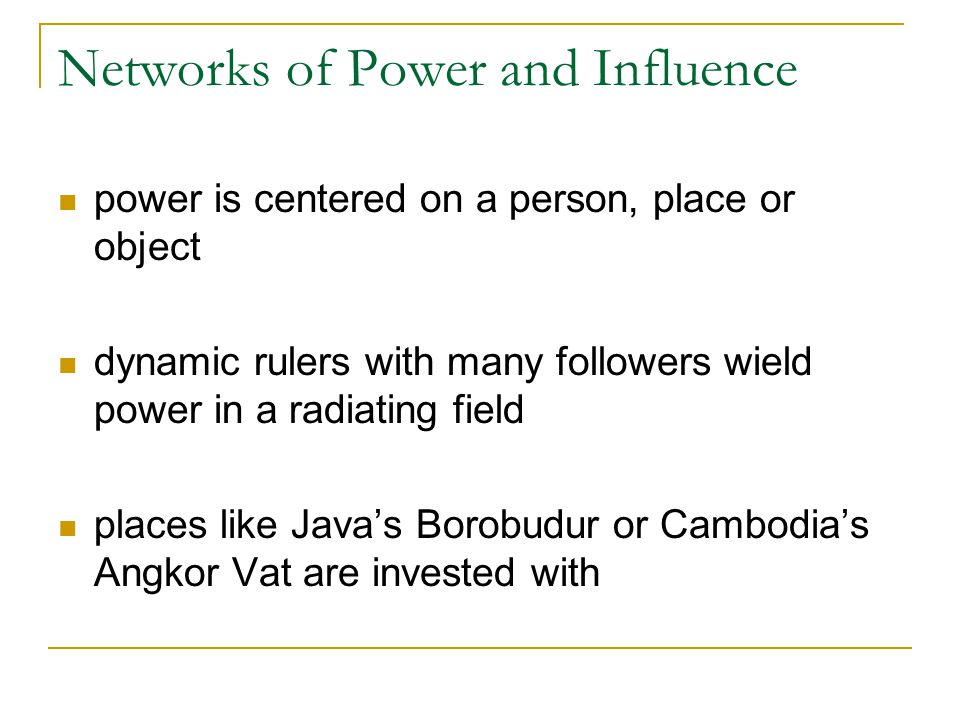 Networks of Power and Influence power is centered on a person, place or object dynamic rulers with many followers wield power in a radiating field places like Java's Borobudur or Cambodia's Angkor Vat are invested with