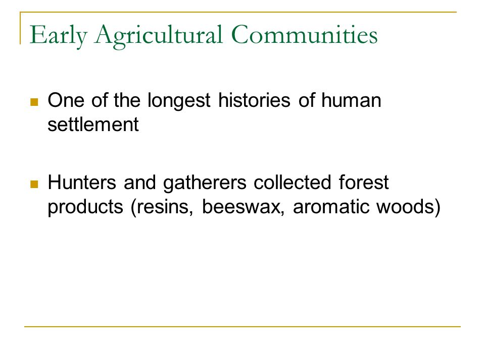 Early Agricultural Communities One of the longest histories of human settlement Hunters and gatherers collected forest products (resins, beeswax, arom