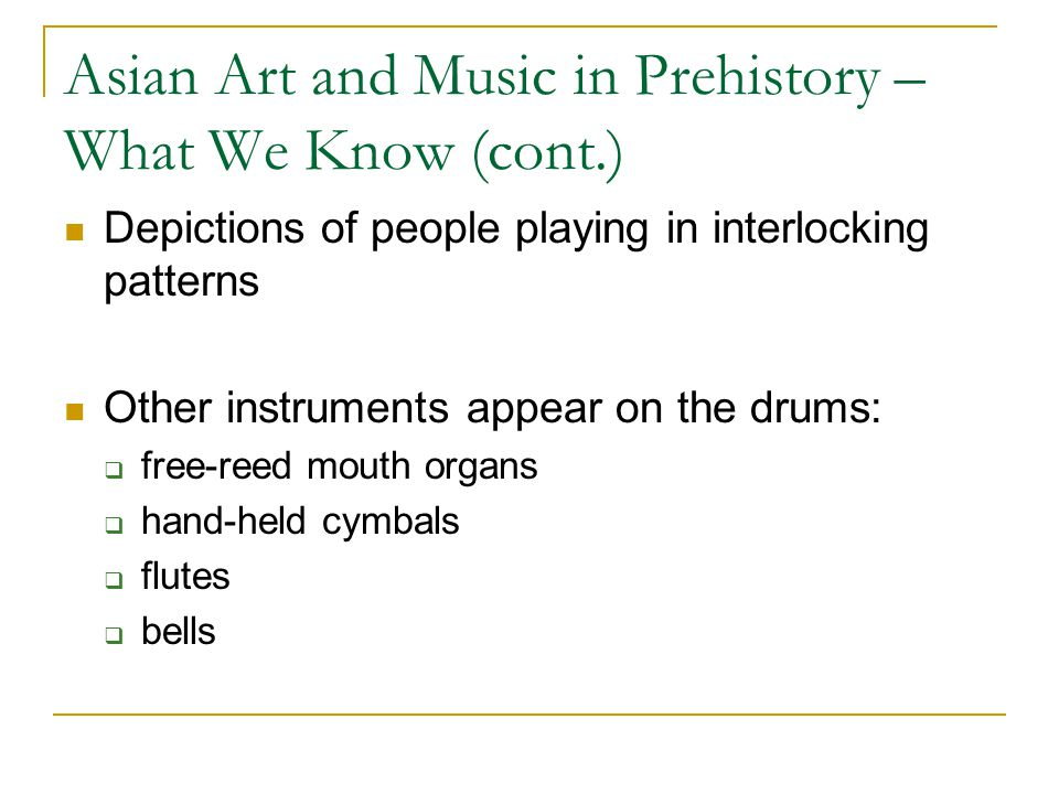 Asian Art and Music in Prehistory – What We Know (cont.) Depictions of people playing in interlocking patterns Other instruments appear on the drums: