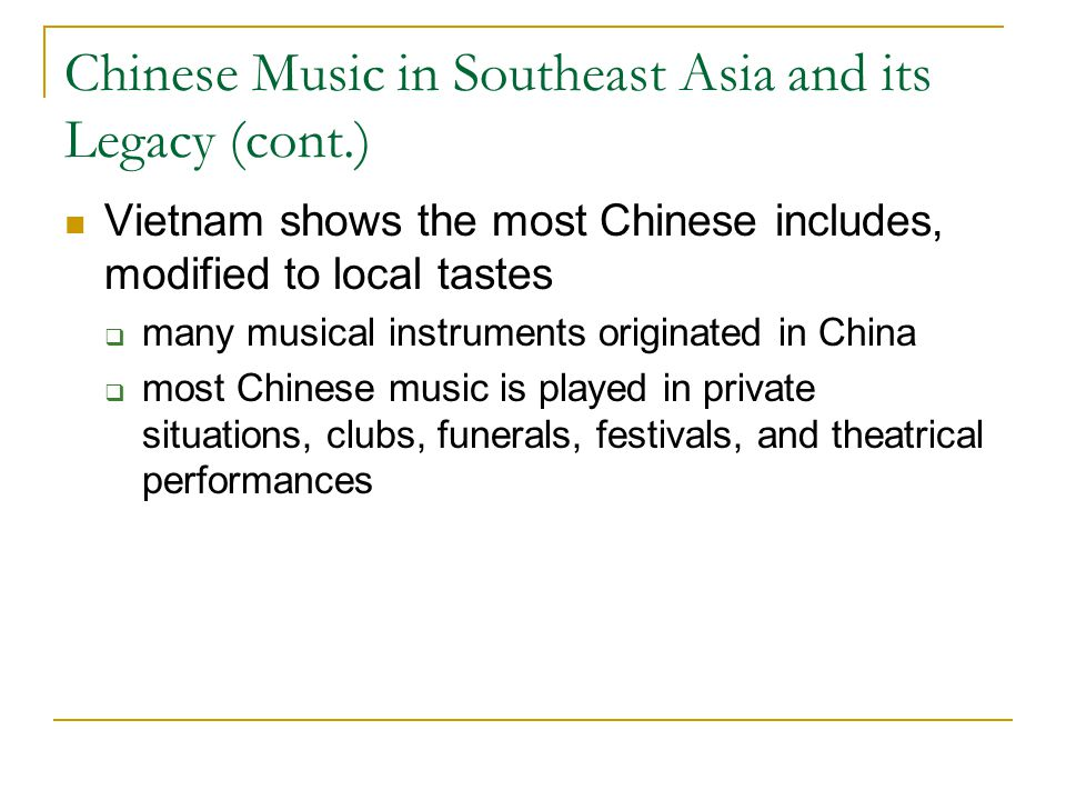 Chinese Music in Southeast Asia and its Legacy (cont.) Vietnam shows the most Chinese includes, modified to local tastes  many musical instruments originated in China  most Chinese music is played in private situations, clubs, funerals, festivals, and theatrical performances