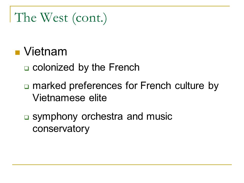 The West (cont.) Vietnam  colonized by the French  marked preferences for French culture by Vietnamese elite  symphony orchestra and music conservatory