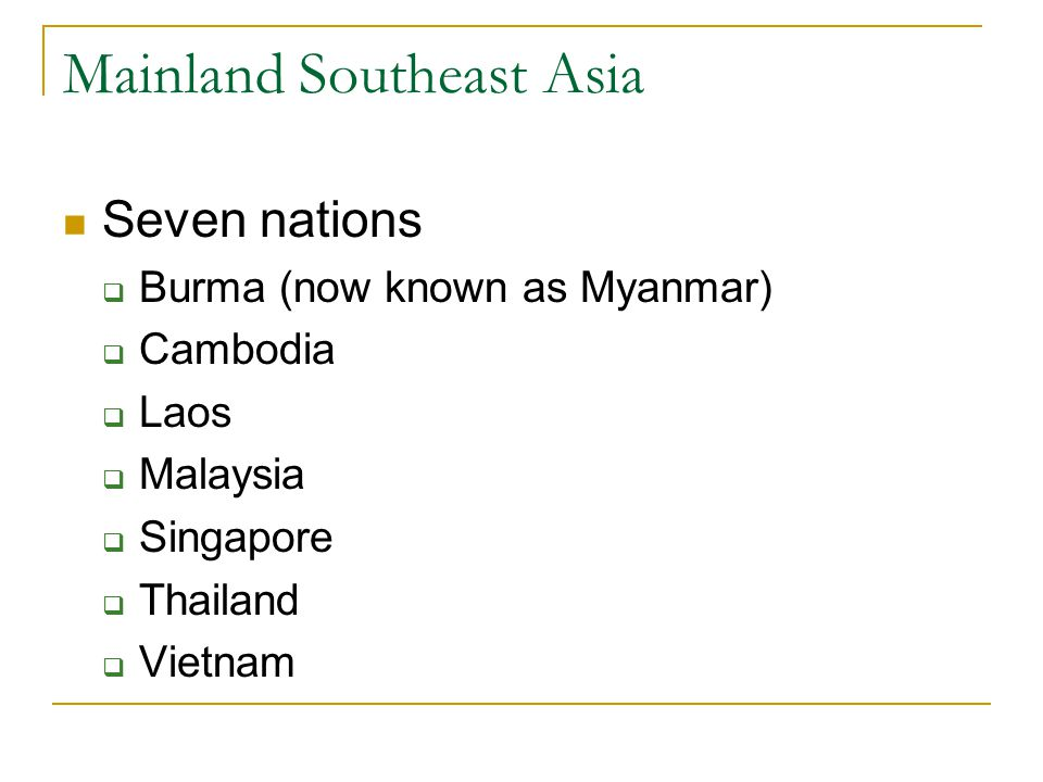 Mainland Southeast Asia Seven nations  Burma (now known as Myanmar)  Cambodia  Laos  Malaysia  Singapore  Thailand  Vietnam