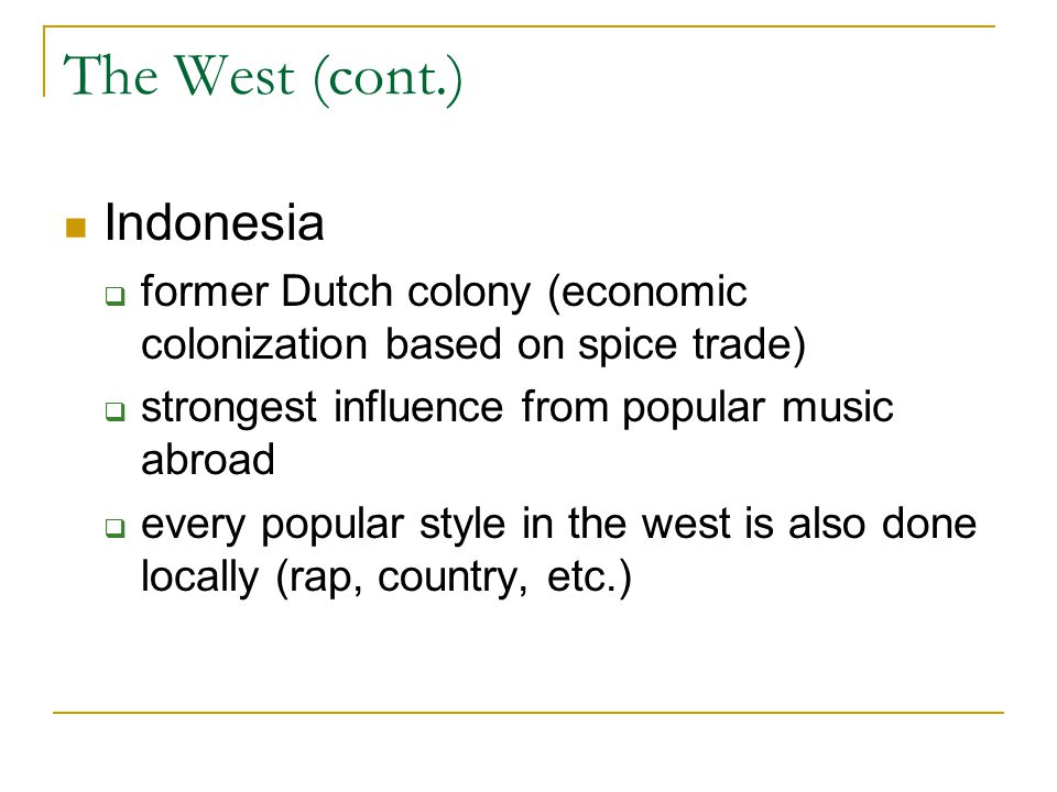 The West (cont.) Indonesia  former Dutch colony (economic colonization based on spice trade)  strongest influence from popular music abroad  every