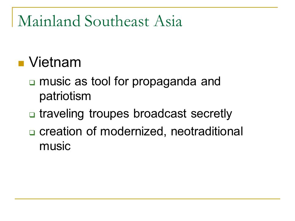 Mainland Southeast Asia Vietnam  music as tool for propaganda and patriotism  traveling troupes broadcast secretly  creation of modernized, neotraditional music