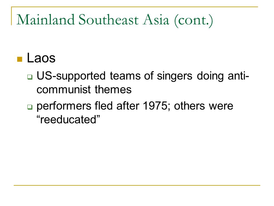"""Mainland Southeast Asia (cont.) Laos  US-supported teams of singers doing anti- communist themes  performers fled after 1975; others were """"reeducate"""