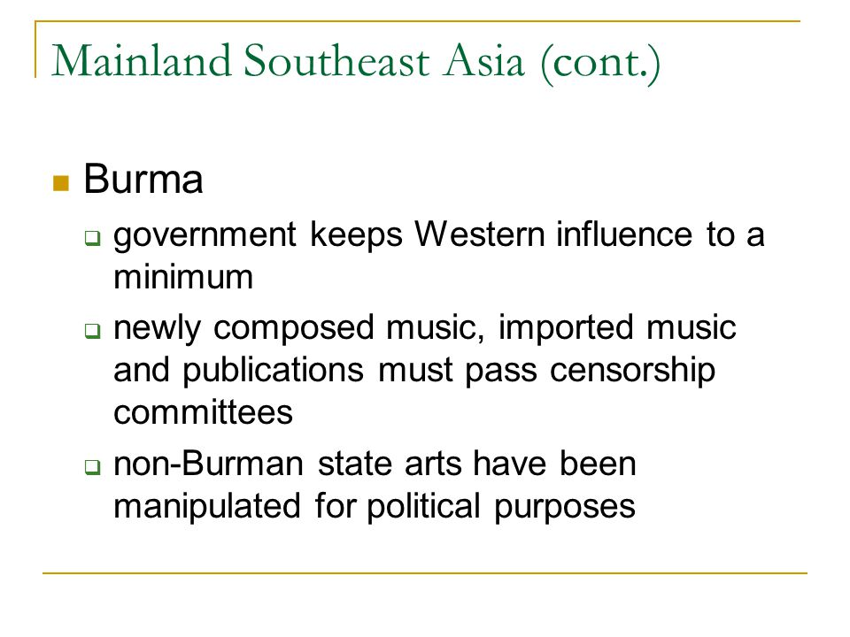 Mainland Southeast Asia (cont.) Burma  government keeps Western influence to a minimum  newly composed music, imported music and publications must pass censorship committees  non-Burman state arts have been manipulated for political purposes