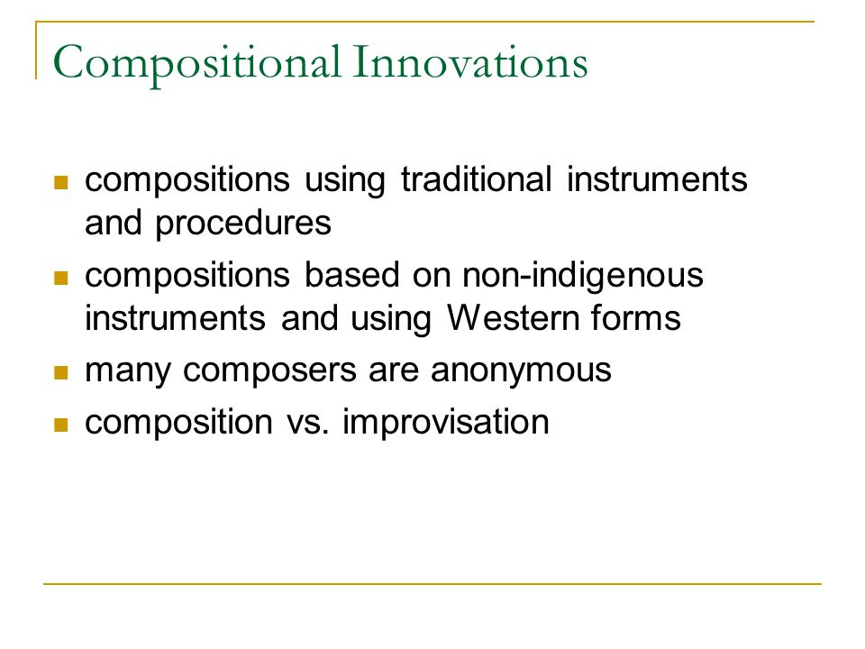 Compositional Innovations compositions using traditional instruments and procedures compositions based on non-indigenous instruments and using Western forms many composers are anonymous composition vs.